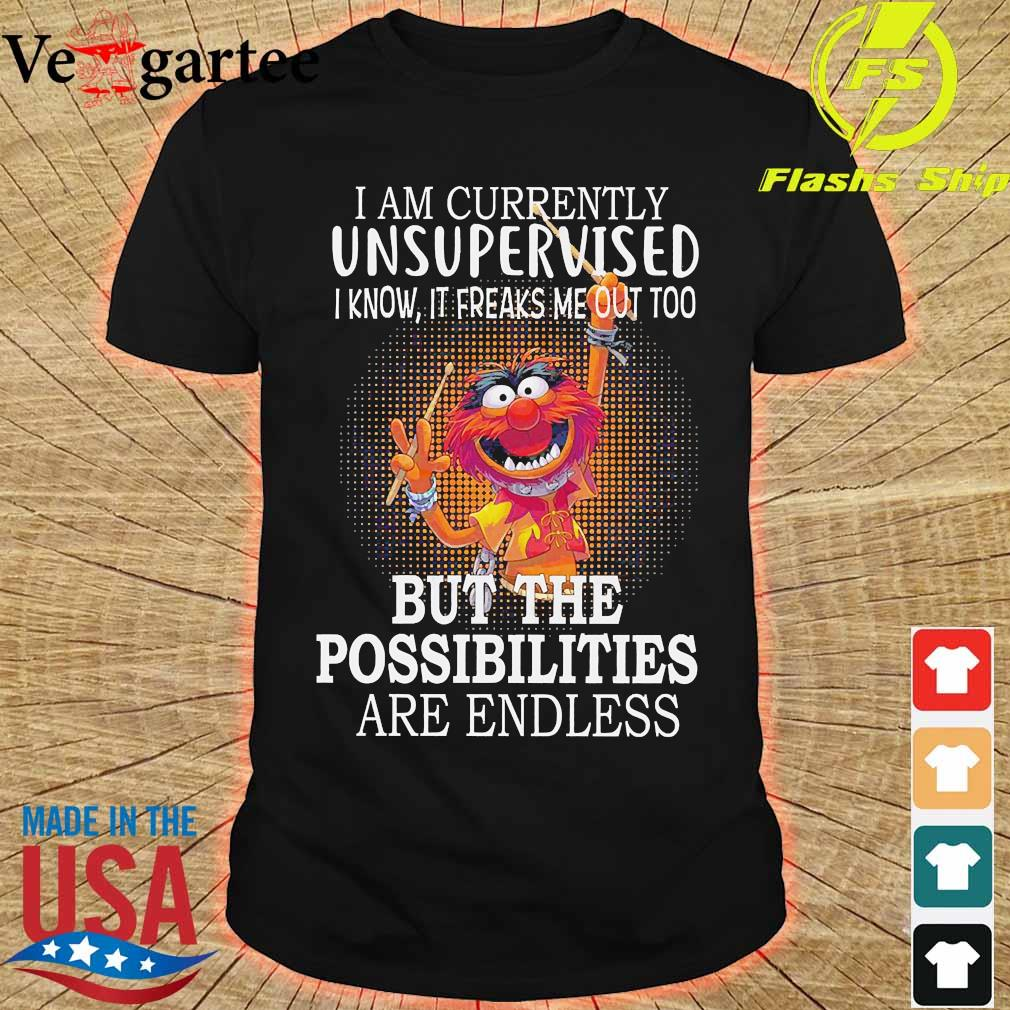Muppets I am currently unsupervised I know It freaks me out too but the possibilities are endless shirt