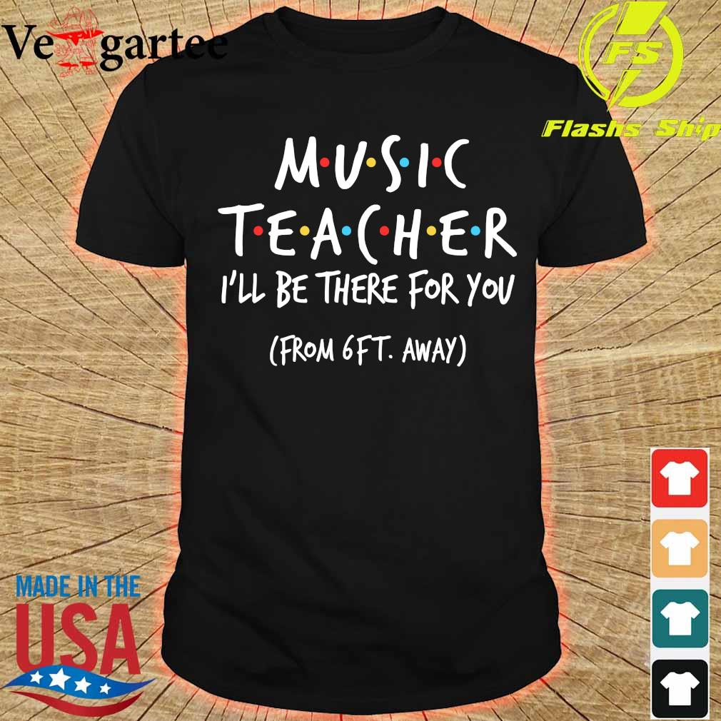 Music teacher I'll be there for You from 6ft away shirt