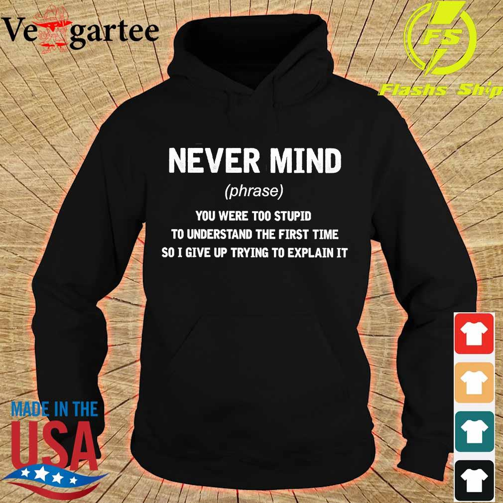 Never mind phrase You were too stupid to understand the first time so I give up trying to explain it s hoodie