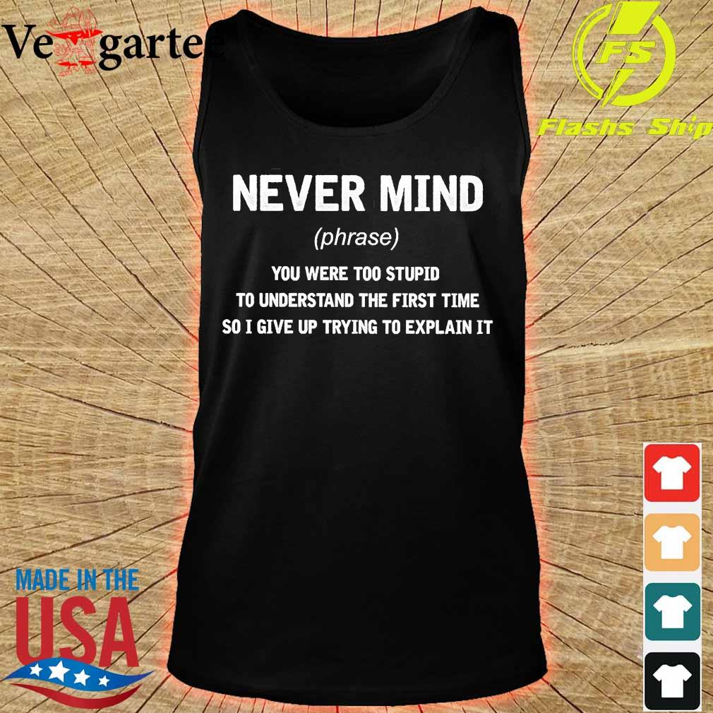 Never mind phrase You were too stupid to understand the first time so I give up trying to explain it s tank top