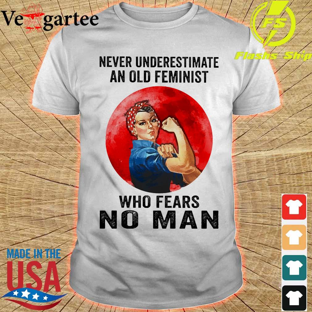 Never underestimate an old feminist who fears no man shirt