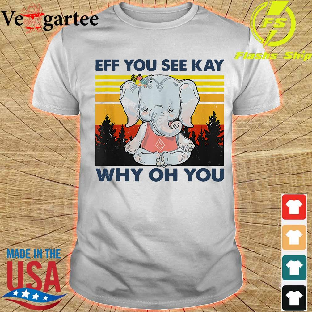 Official Elephant eff You see kay Why oh You vintage shirt