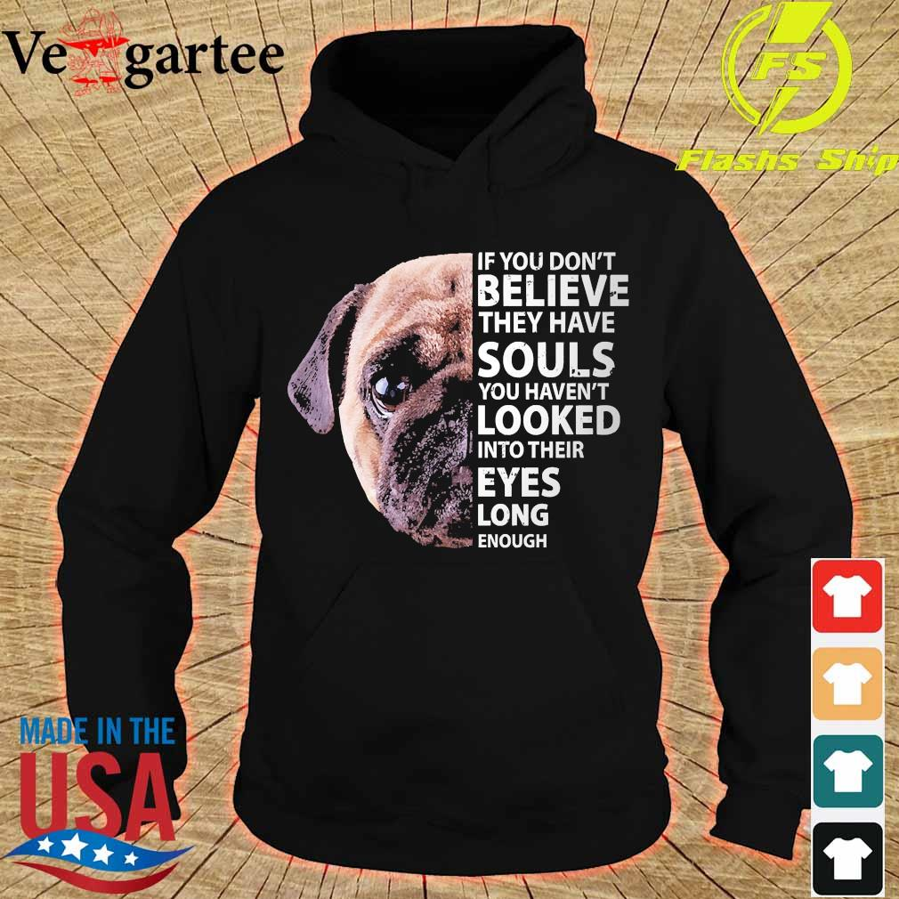 Pug dog If You don't believe they have souls You haven't looked into their eyes long enough s hoodie