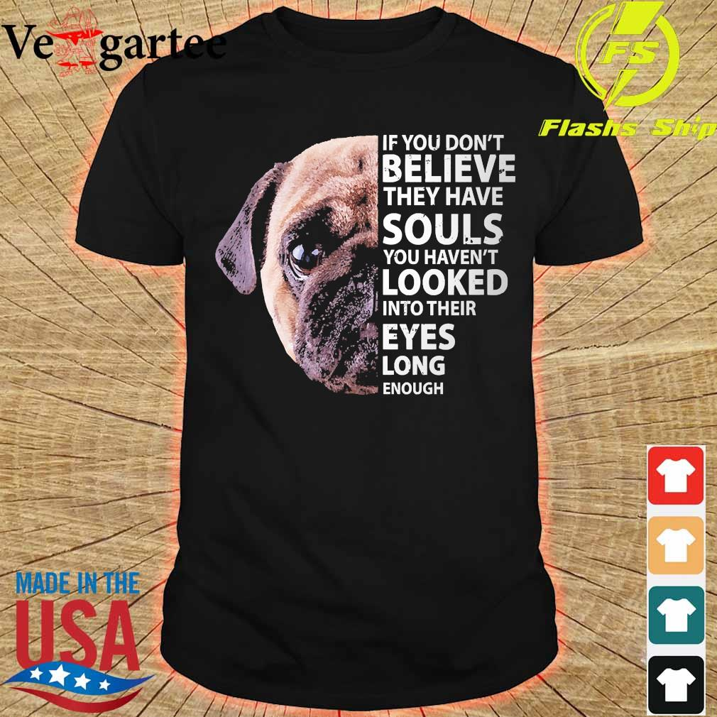 Pug dog If You don't believe they have souls You haven't looked into their eyes long enough shirt