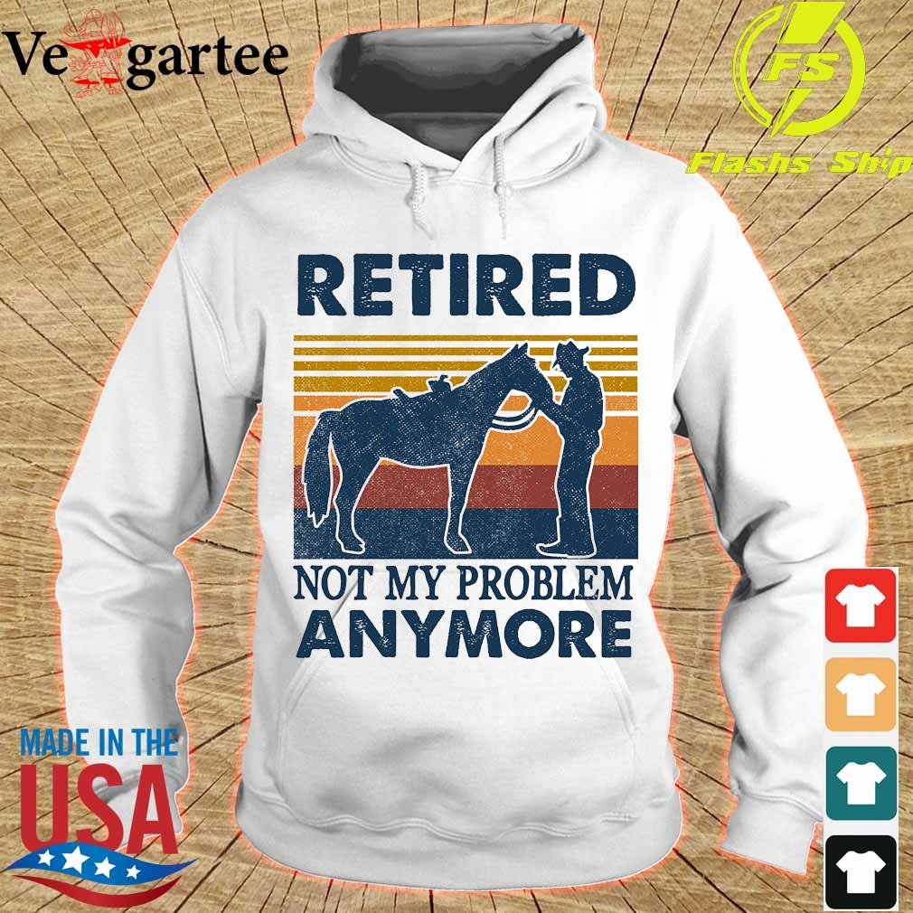 Retired not my problem anymore vintage s hoodie