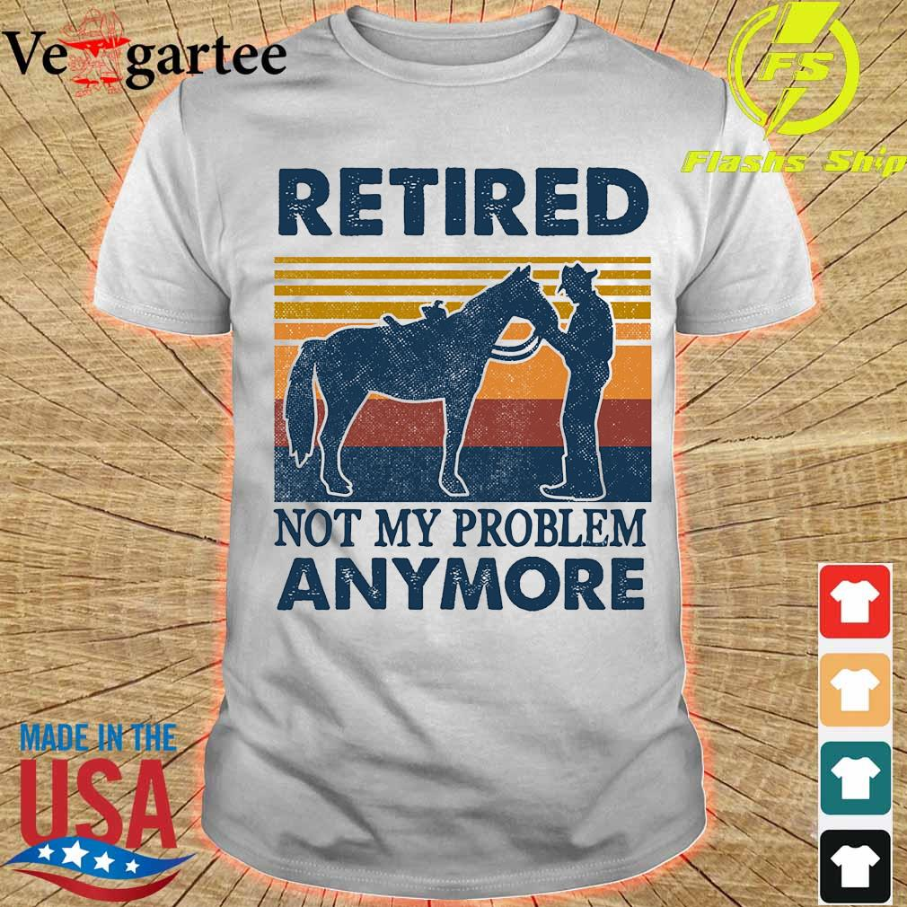Retired not my problem anymore vintage shirt