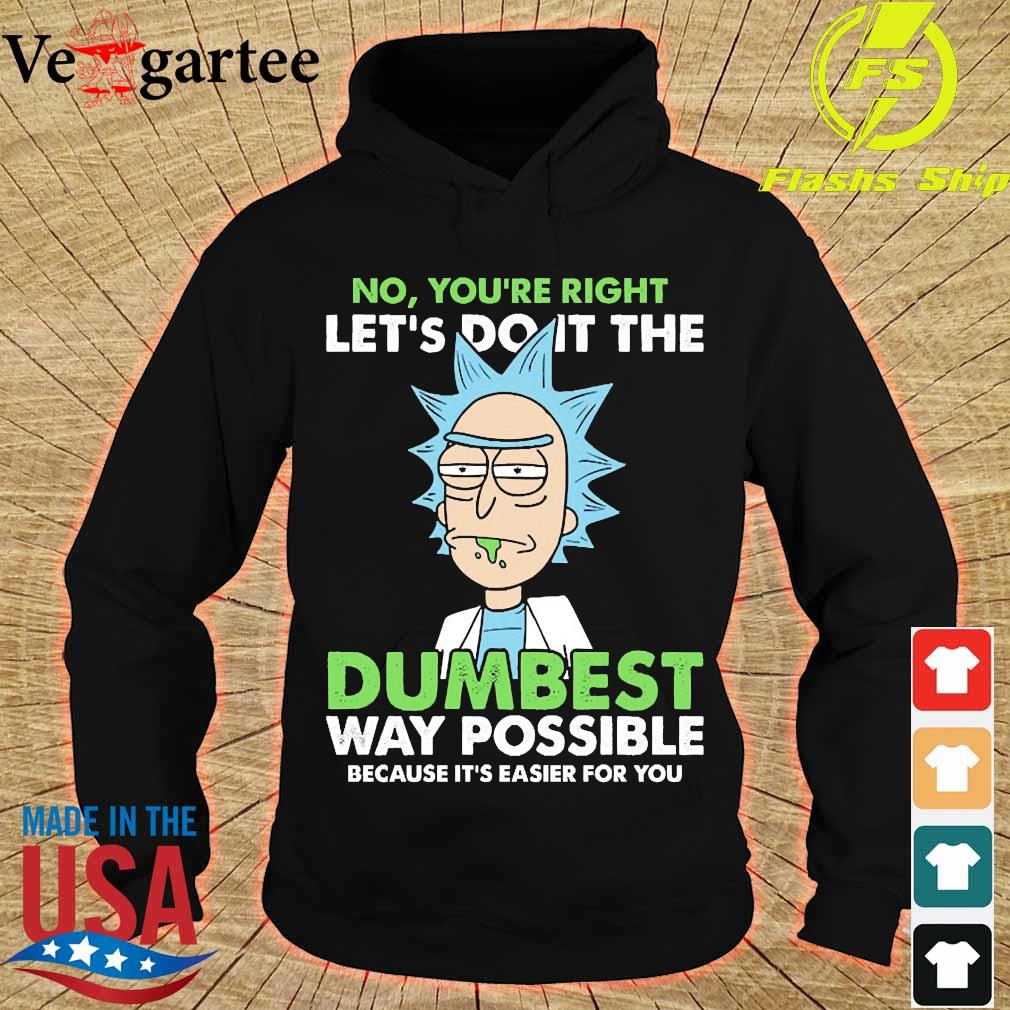 Rick No You're right let's do it the dumbest way possible because it's easier for You s hoodie