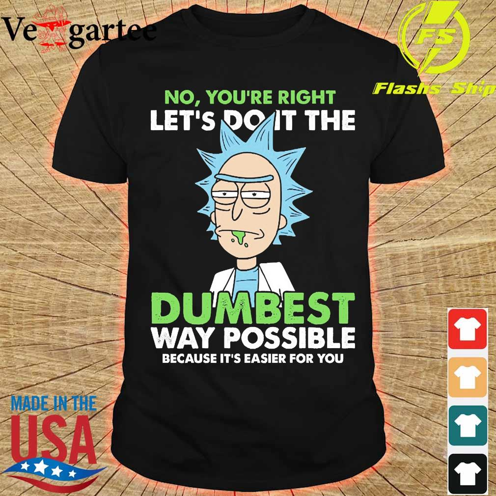 Rick No You're right let's do it the dumbest way possible because it's easier for You shirt