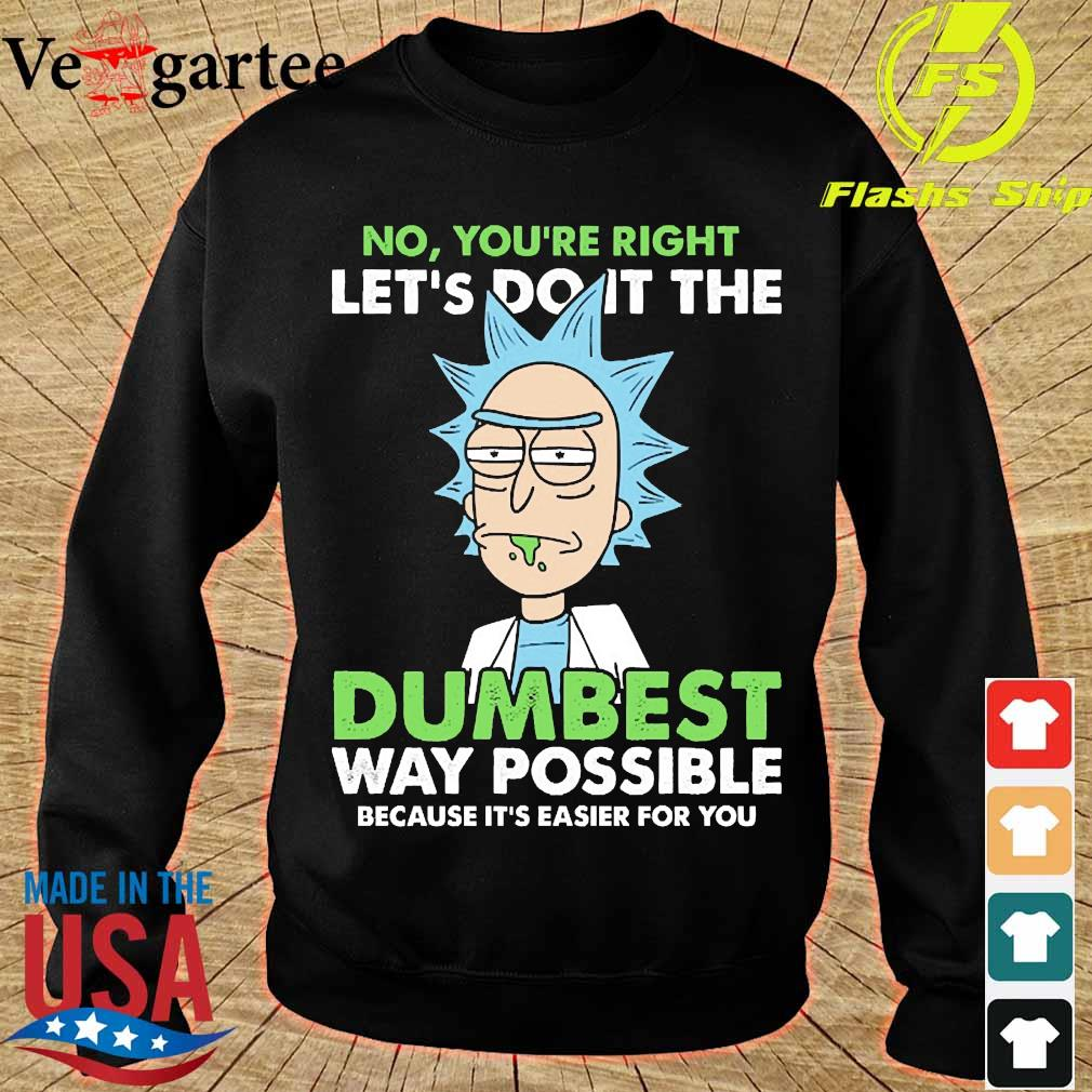 Rick No You're right let's do it the dumbest way possible because it's easier for You s sweater