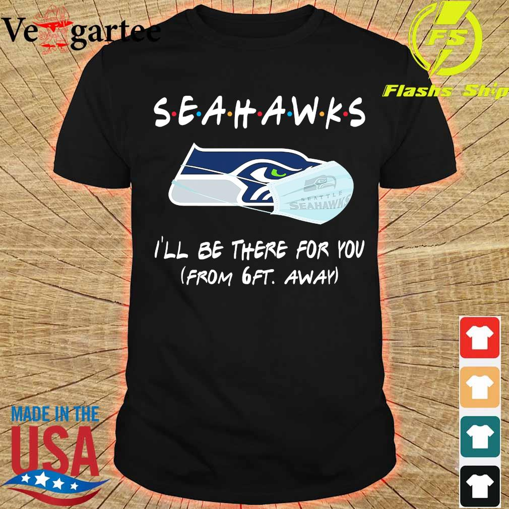 Seahawks I'll be there for You from 6ft away shirt