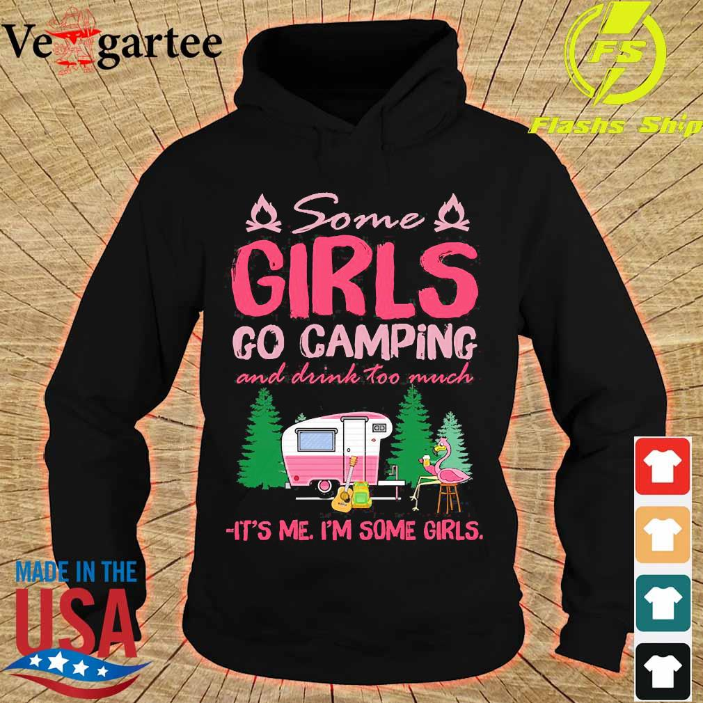 Some girls go camping and drink too much It's me I'm some girls s hoodie