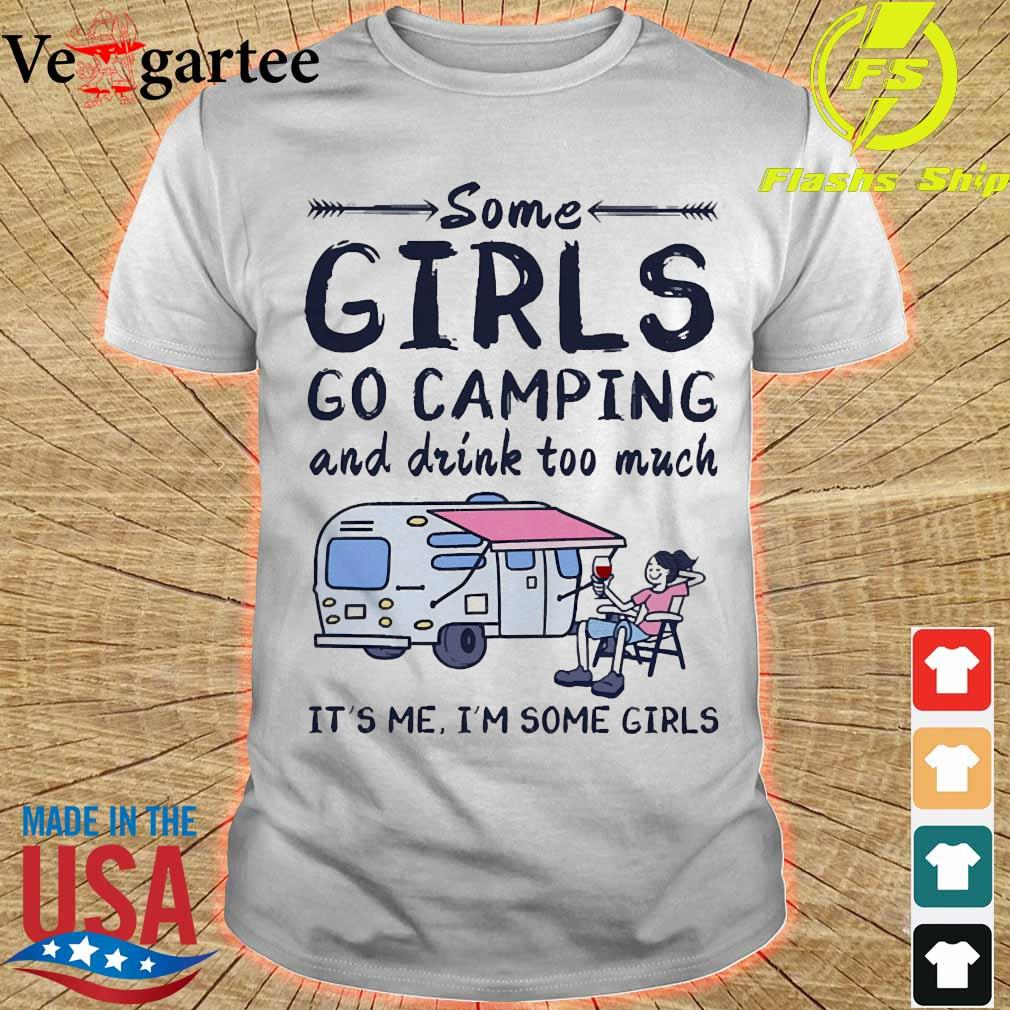 Some girls go camping and drink too much It's me I'm some girls shirt