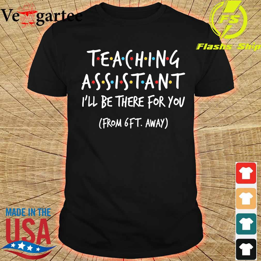 Teaching assistant I'll be there for You from 6ft away shirt