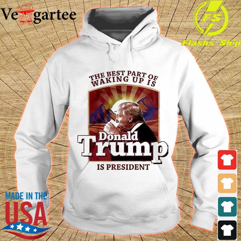 The best part of waking up is Donald Trump is president s hoodie