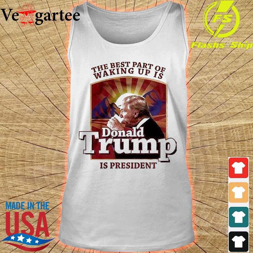 The best part of waking up is Donald Trump is president s tank top