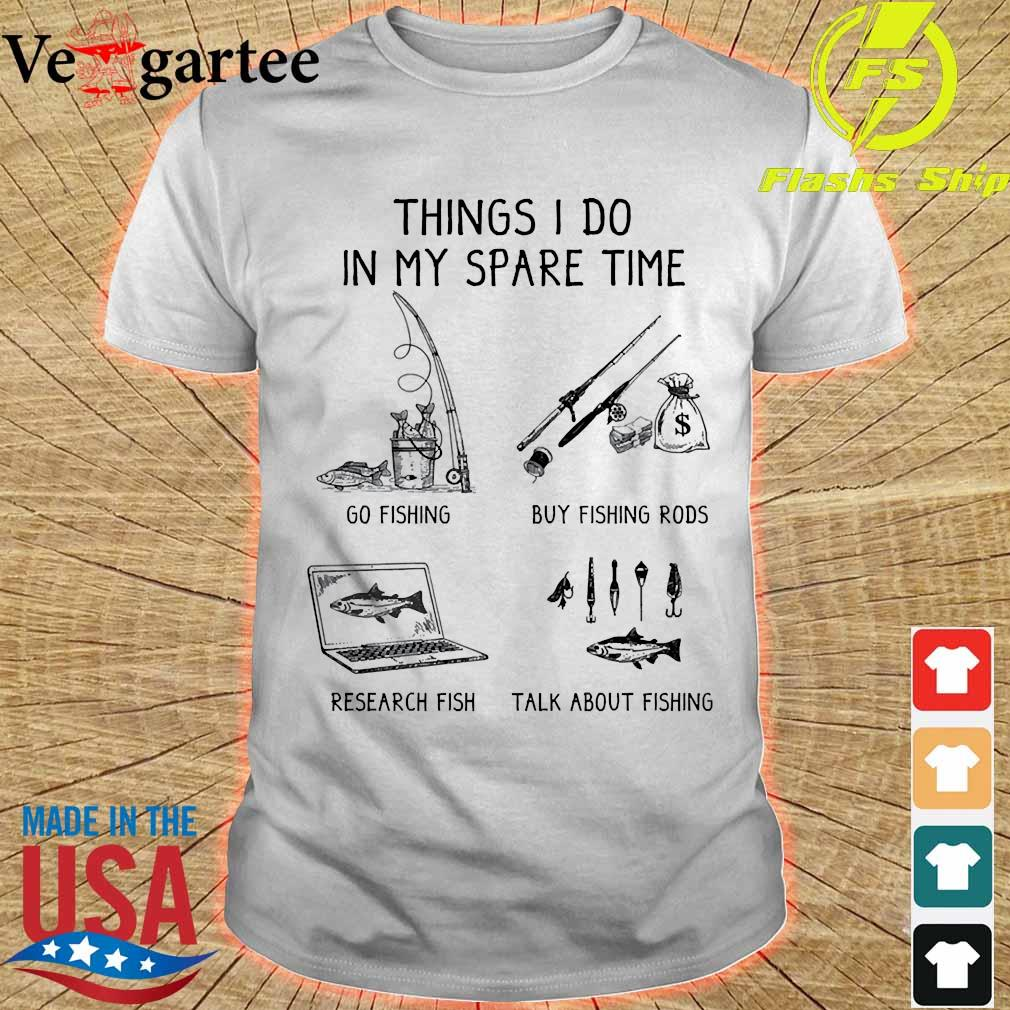 Things I do in my spare time go fishing buy fishing rods research fish talk about fishingshirt