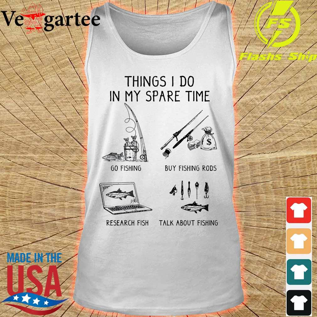 Things I do in my spare time go fishing buy fishing rods research fish talk about fishings tank top