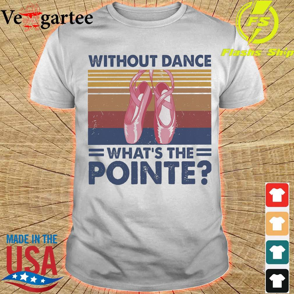 Without dance What's the Pointe vintage shirt