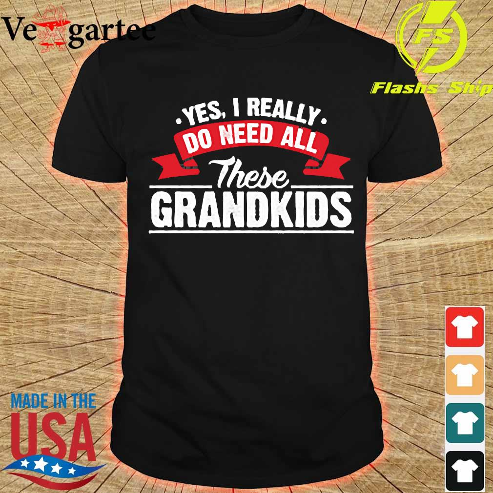 Yes I really do need all these grandkids shirt