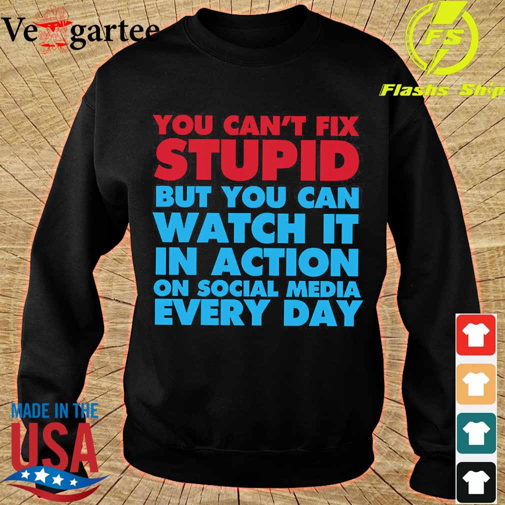You can't fix stupid but You can watch it in action on social media every day s sweater
