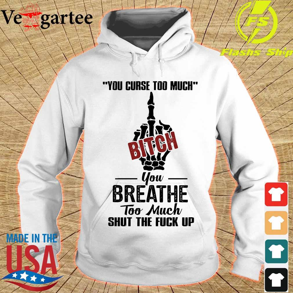 You curse too much bitch You breathe too much shut the fuck up s hoodie