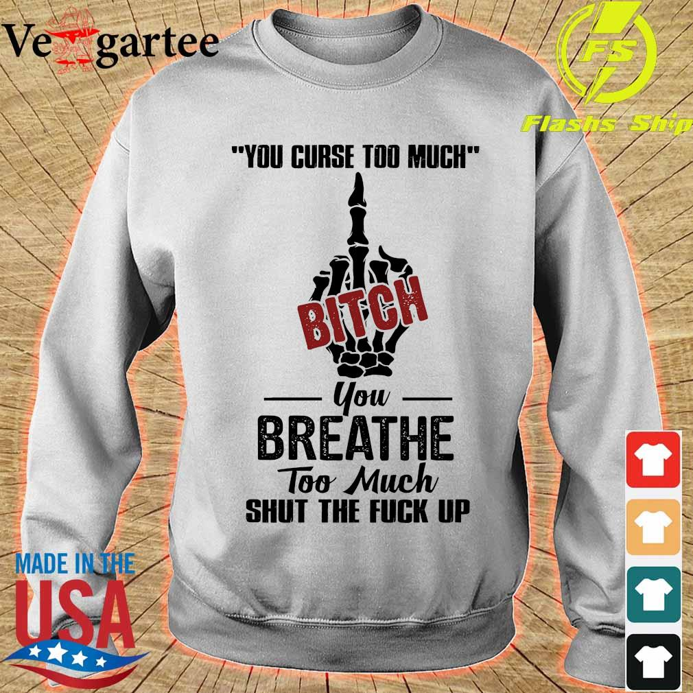 You curse too much bitch You breathe too much shut the fuck up s sweater