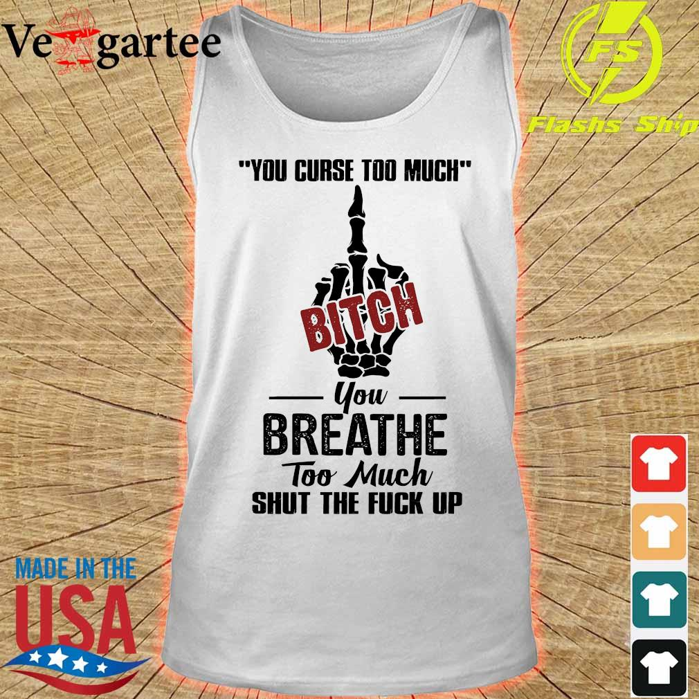 You curse too much bitch You breathe too much shut the fuck up s tank top