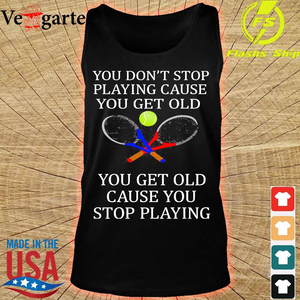 You Don't stop Playing cause You get old tennis You get old cause You stop playing s tank top
