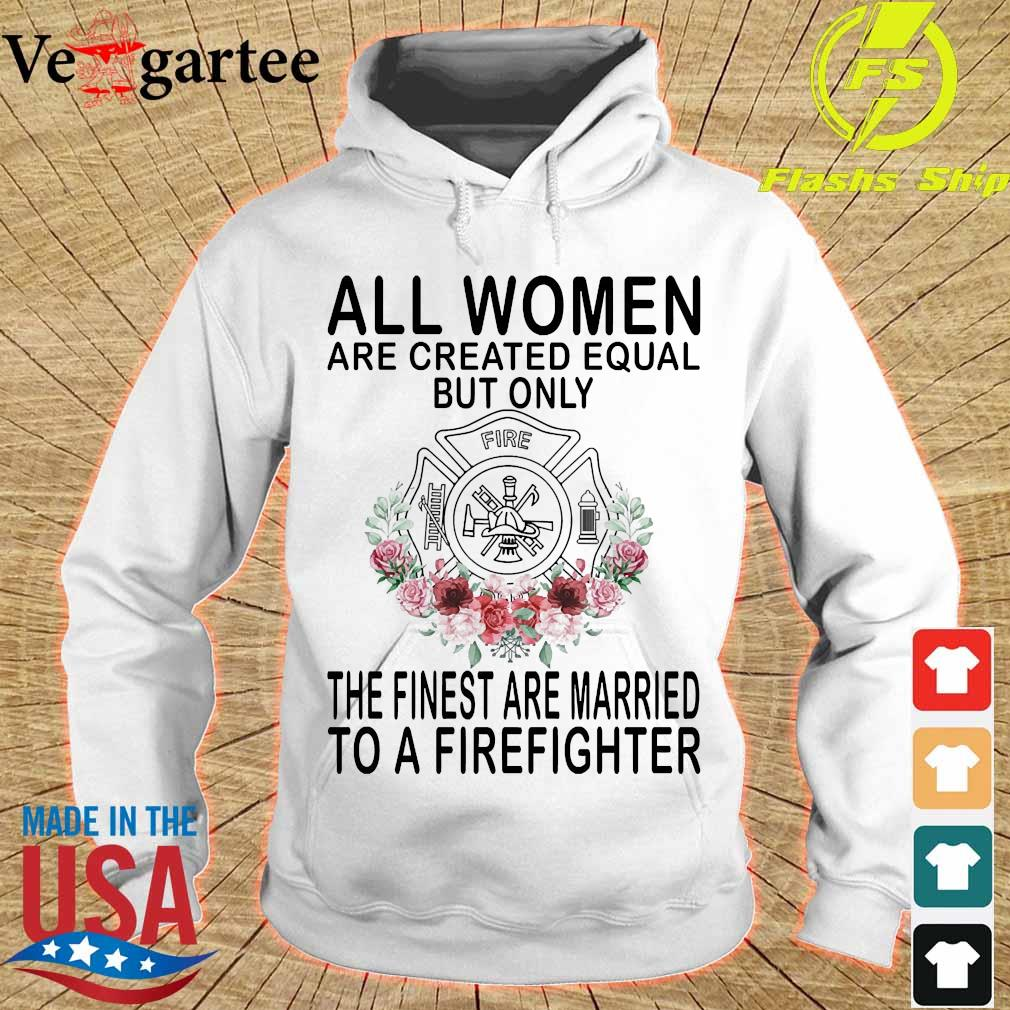 All women are created equal but only the finest are married to a firefighter s hoodie