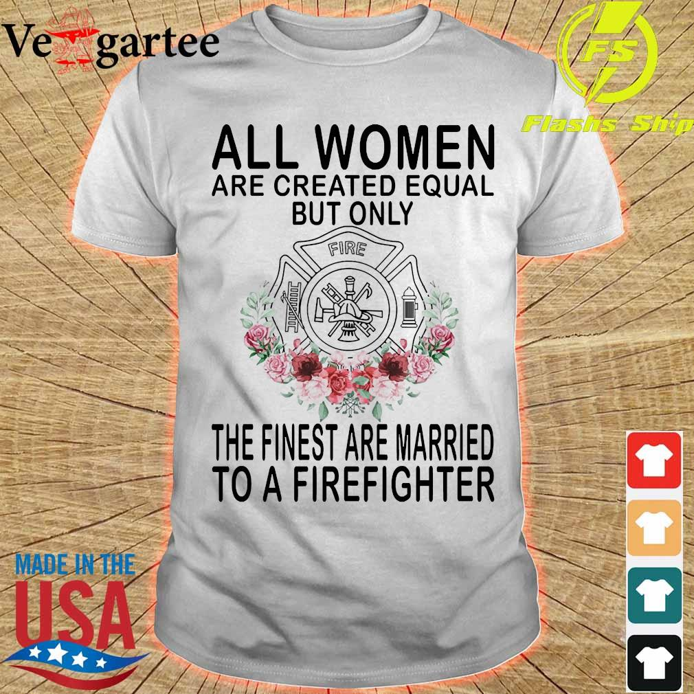 All women are created equal but only the finest are married to a firefighter shirt