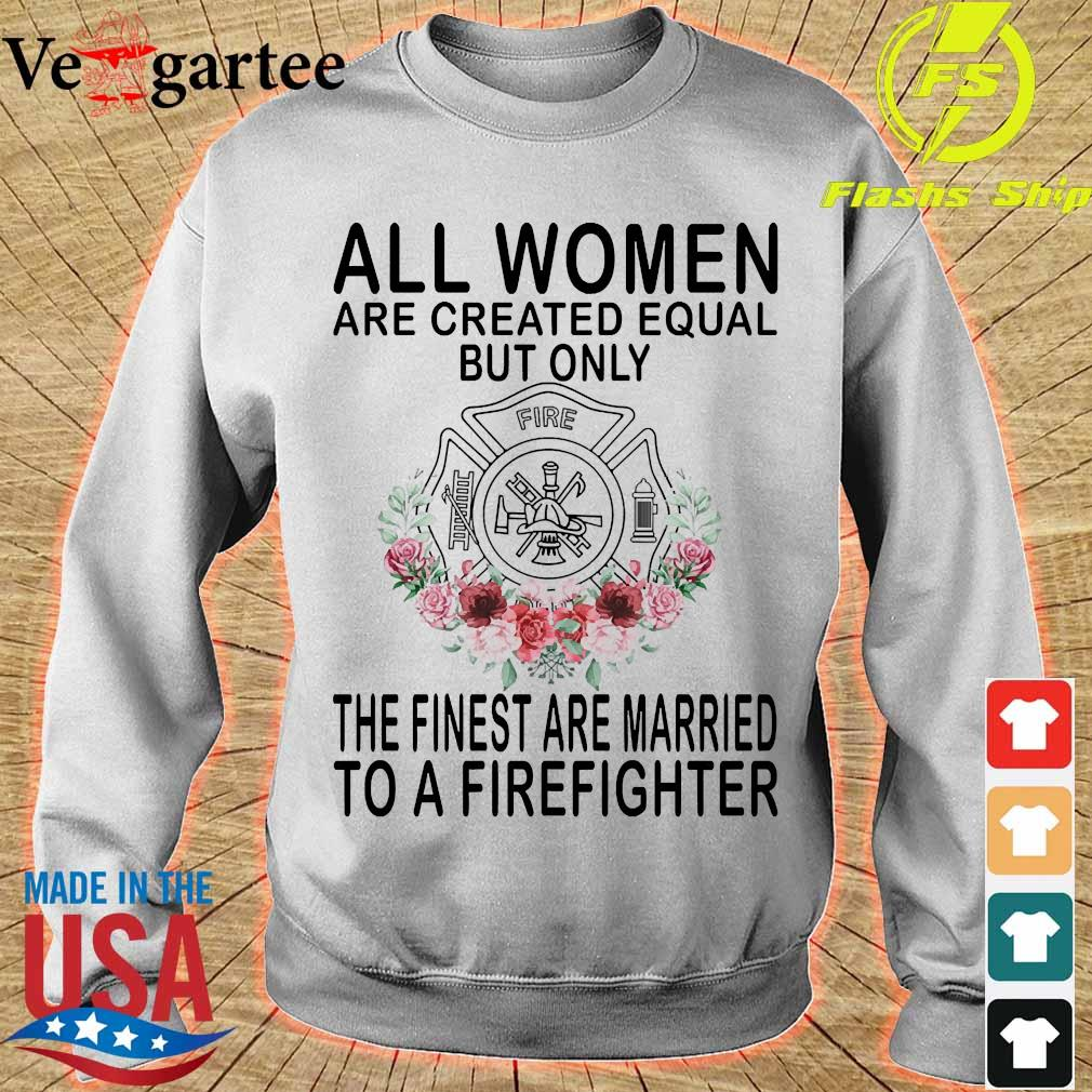 All women are created equal but only the finest are married to a firefighter s sweater