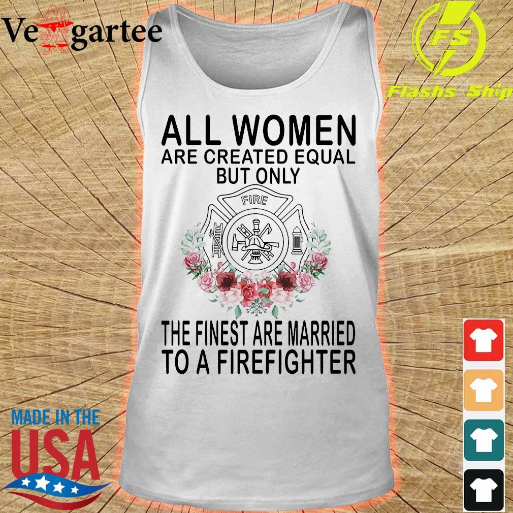 All women are created equal but only the finest are married to a firefighter s tank top