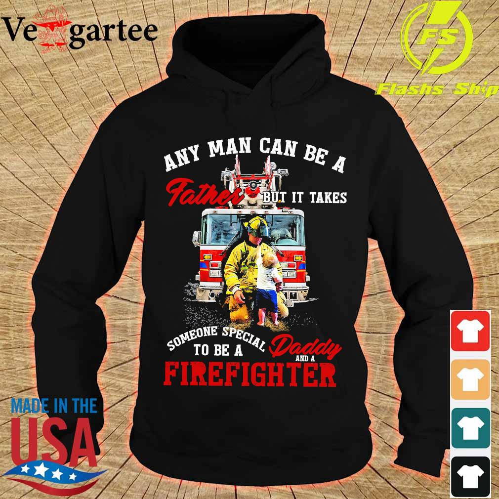 Any man can be a father but It takes someone special to be a daddy and a firefighter s hoodie