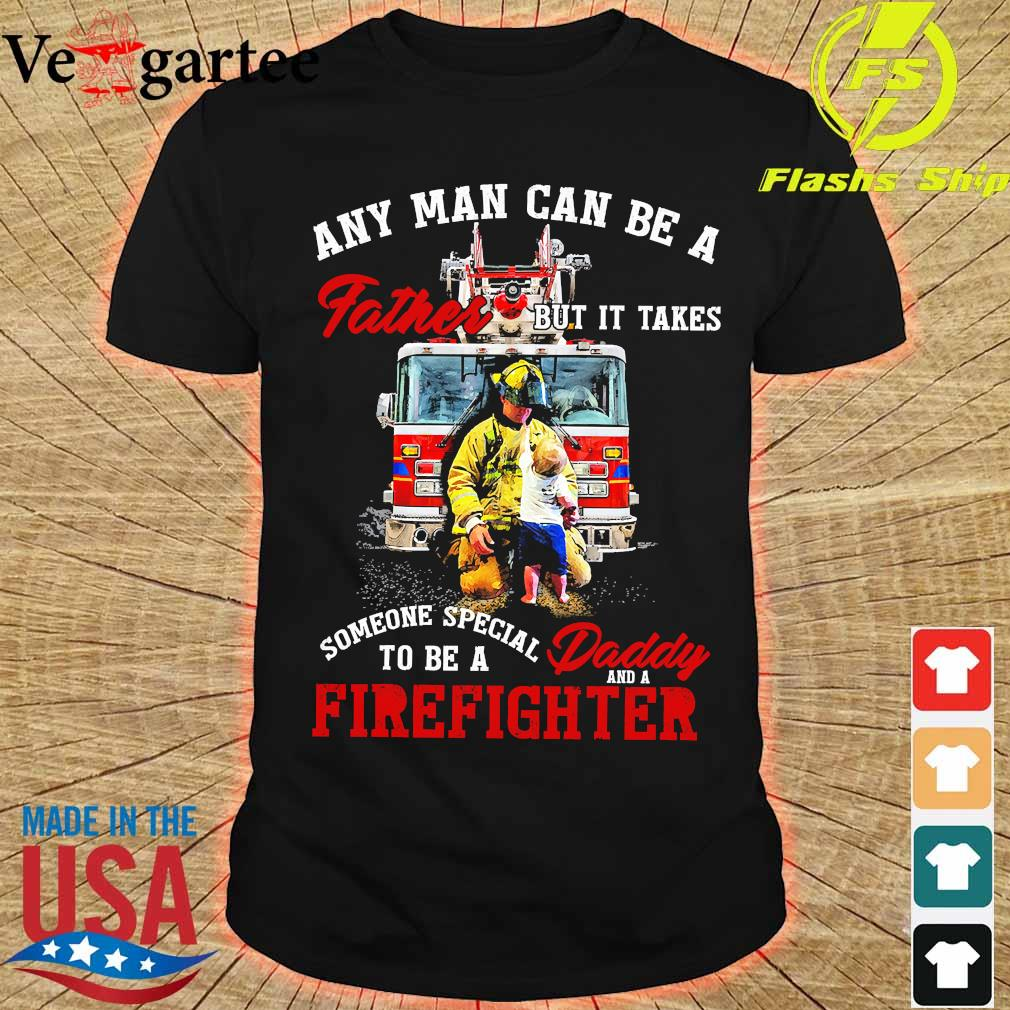 Any man can be a father but It takes someone special to be a daddy and a firefighter shirt