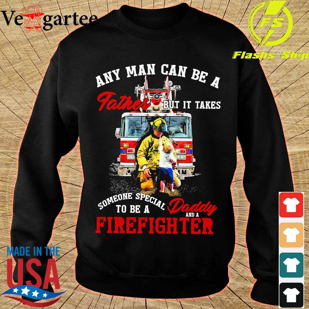 Any man can be a father but It takes someone special to be a daddy and a firefighter s sweater