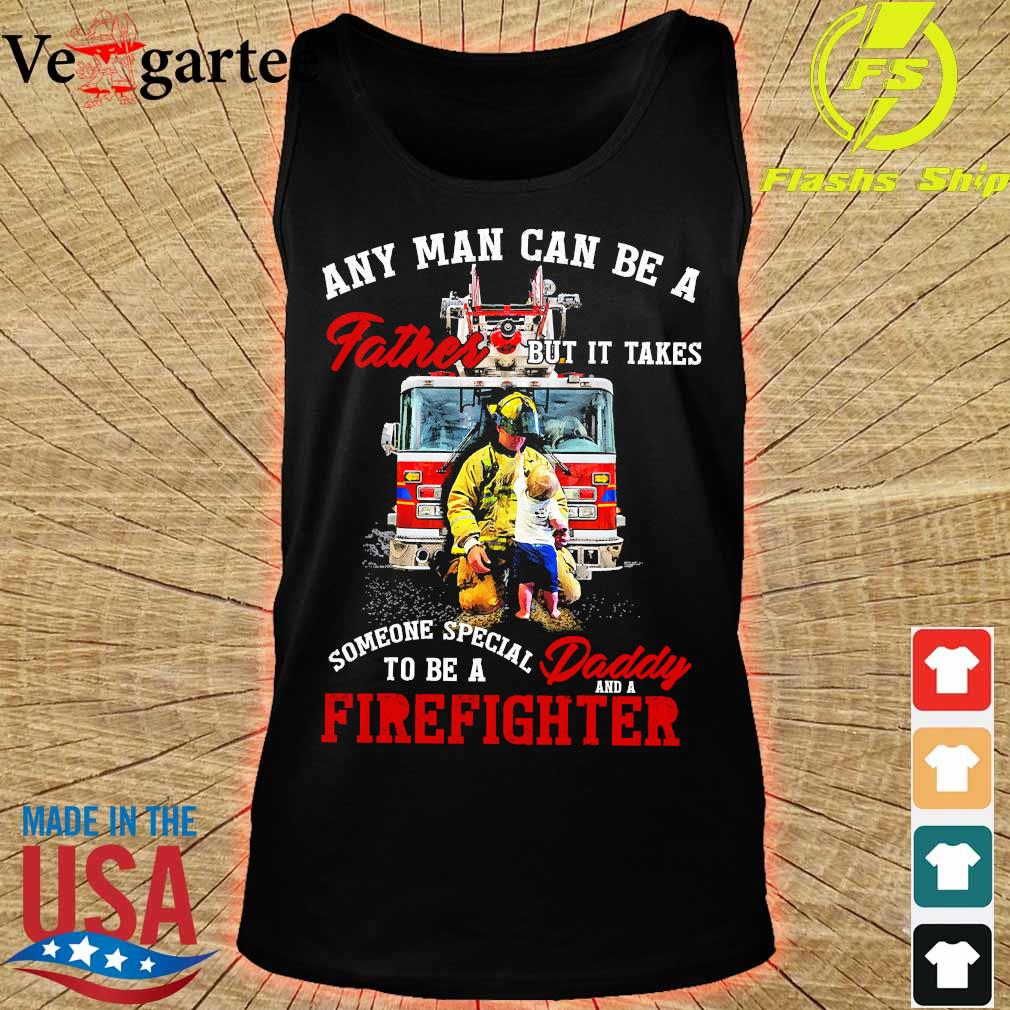 Any man can be a father but It takes someone special to be a daddy and a firefighter s tank top