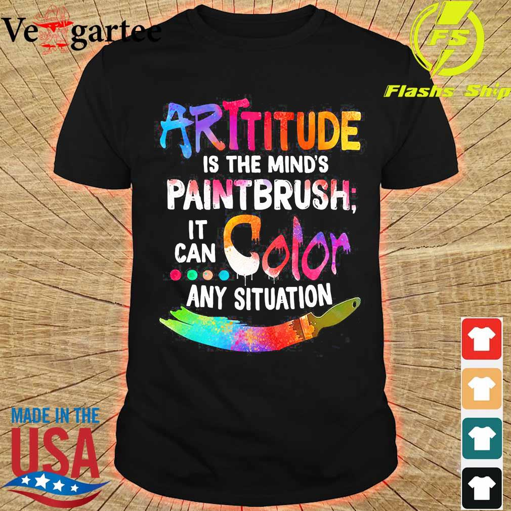 Attitude is the mind's paintbrush it can color any situation shirt