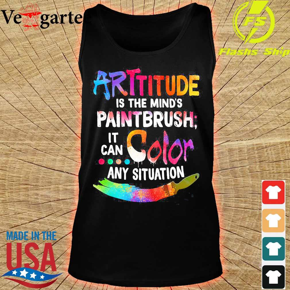 Attitude is the mind's paintbrush it can color any situation s tank top