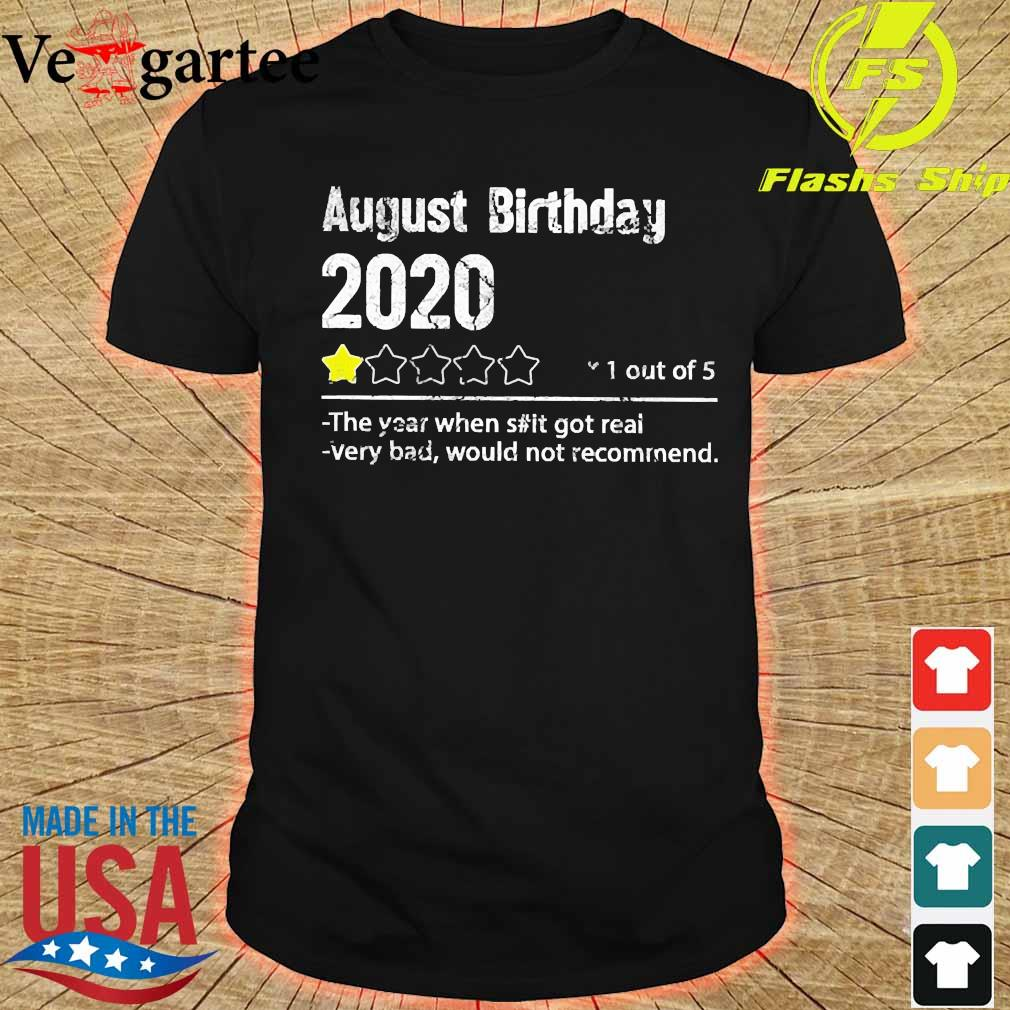 August birthday 2020 1 out of the year when shit got real very bad would not recommend shirt shirt
