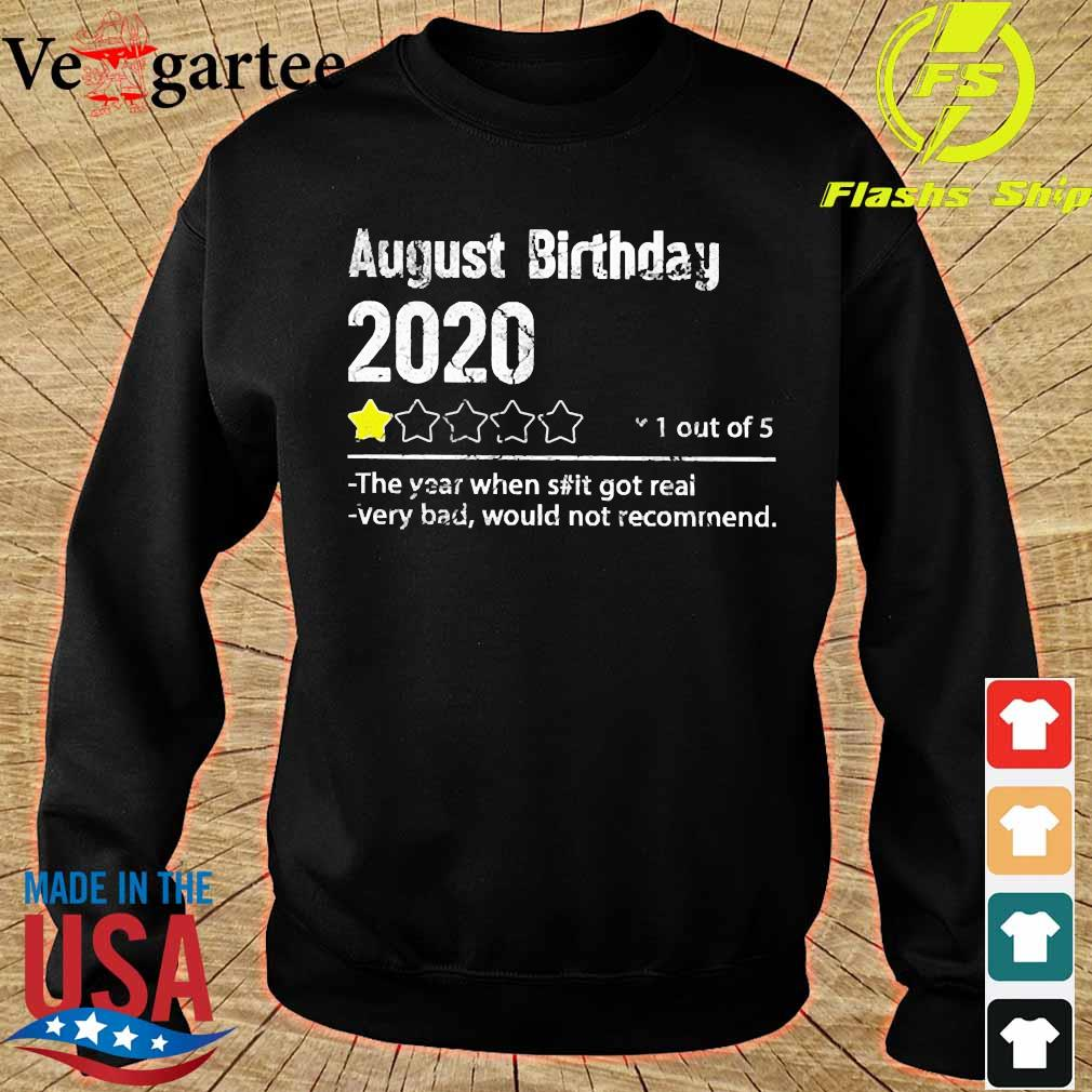 August birthday 2020 1 out of the year when shit got real very bad would not recommend shirt s sweater