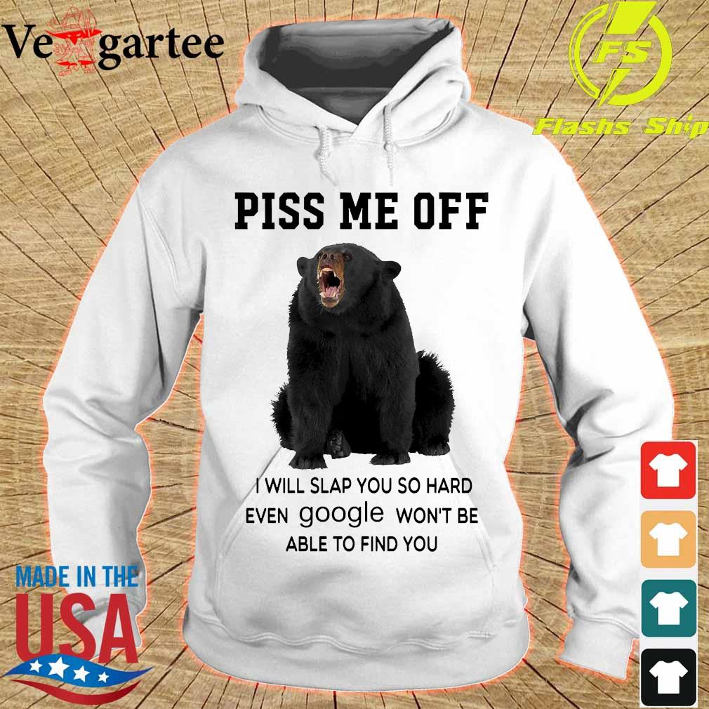 Bear piss me off I will slap You so hard even google won't be able to find You s hoodie
