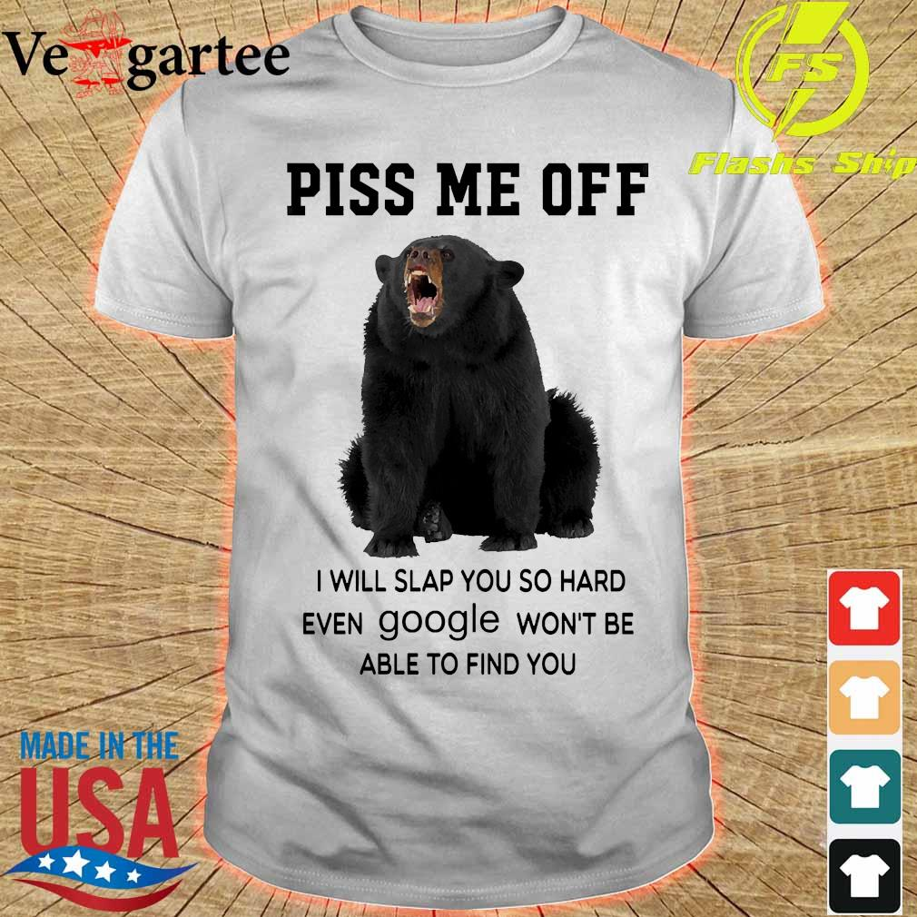 Bear piss me off I will slap You so hard even google won't be able to find You shirt