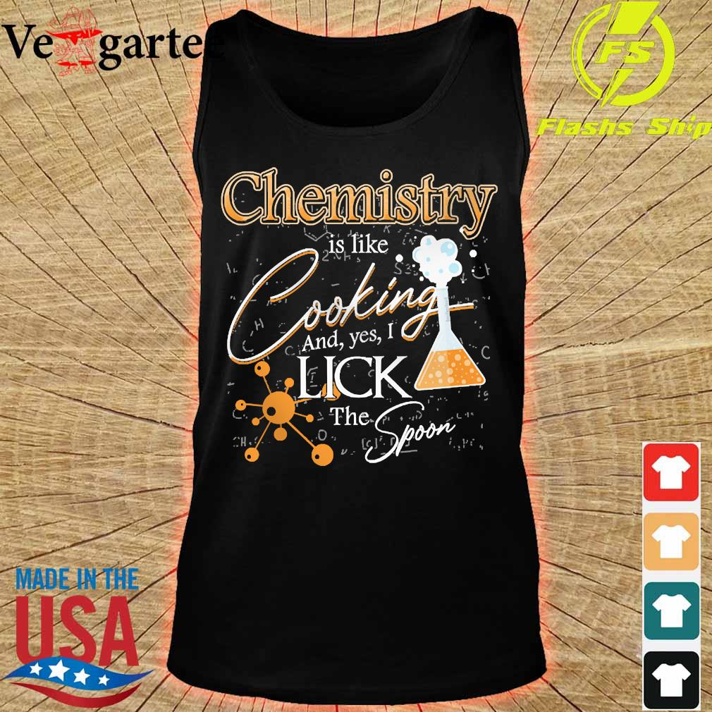 Chemistry is like cooking and yes I lick the spoon s tank top