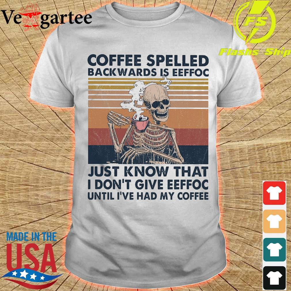 Coffee spelled back wards is eeffoc just know that I don't give eeffoc until I've had my coffee vintage shirt