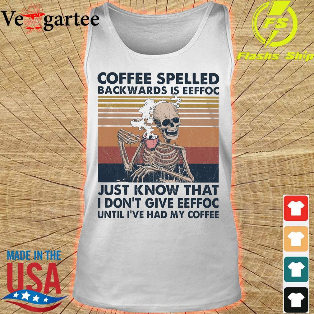 Coffee spelled back wards is eeffoc just know that I don't give eeffoc until I've had my coffee vintage s tank top
