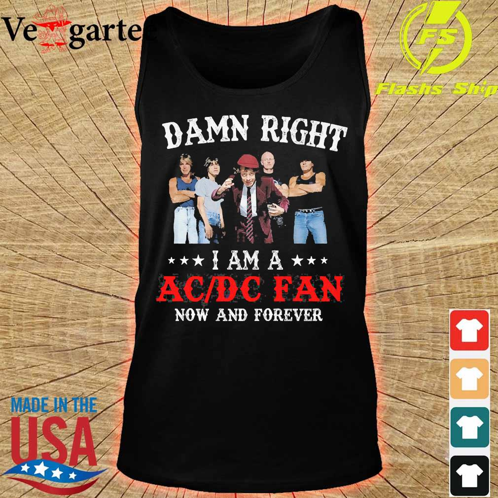 Damn right I am a AC DC fan now and forever s tank top