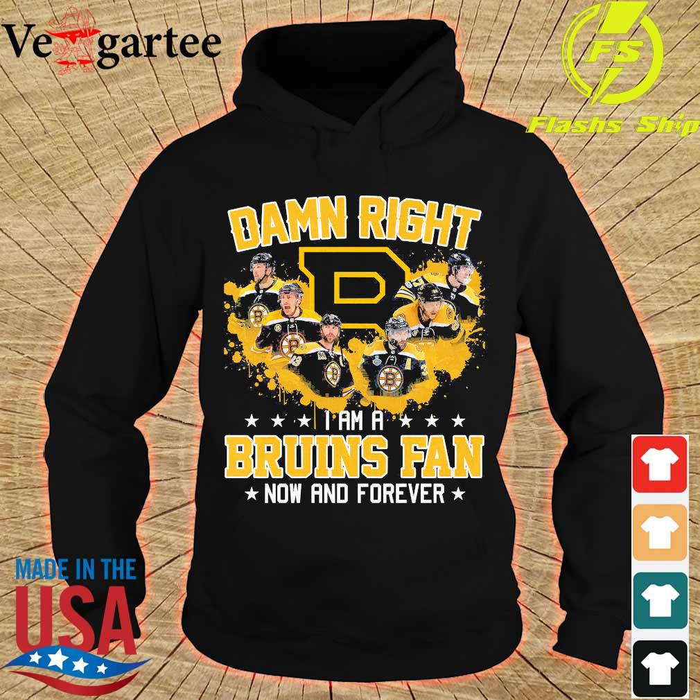 Damn right I am a Bruins fan now and forever s hoodie