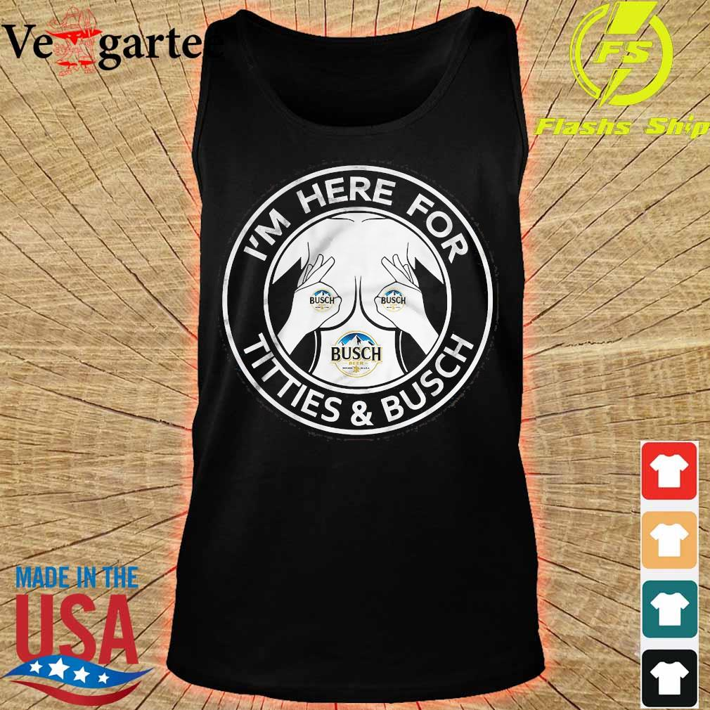 I'm here for Titties and Busch s tank top