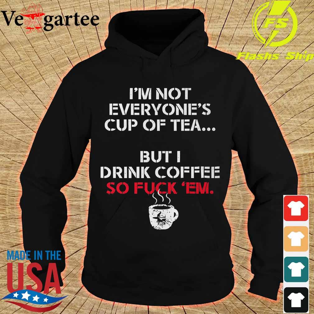 I'm not everyone's cup of tea but I drink coffee so fuck 'em s hoodie