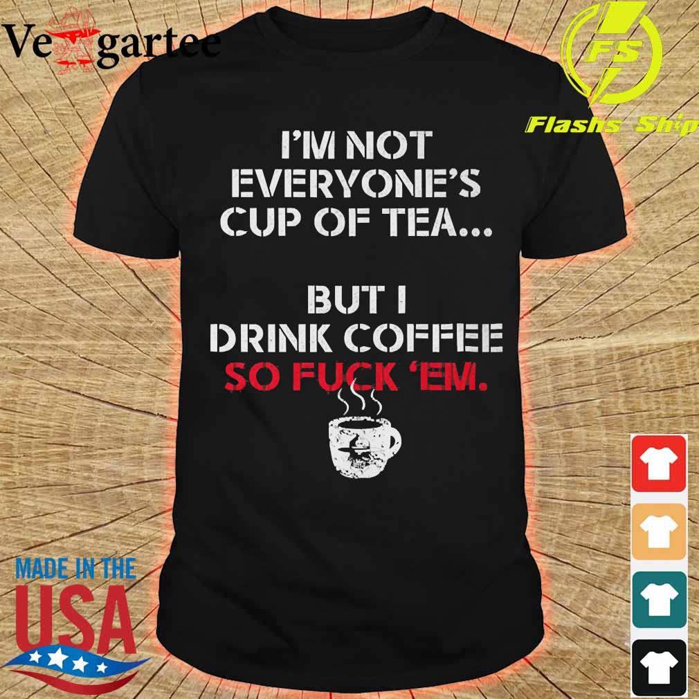 I'm not everyone's cup of tea but I drink coffee so fuck 'em shirt